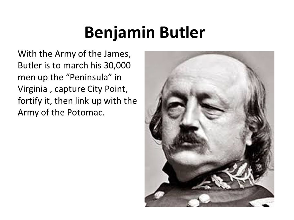 Benjamin Butler With the Army of the James, Butler is to march his 30,000 men up the Peninsula in Virginia, capture City Point, fortify it, then link up with the Army of the Potomac.