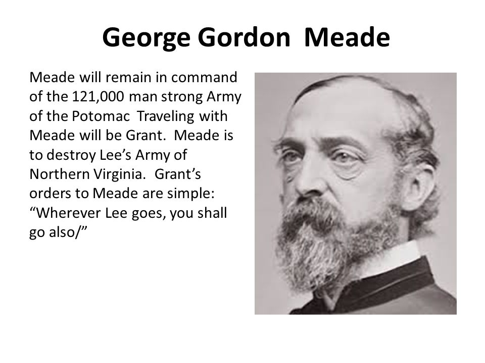 George Gordon Meade Meade will remain in command of the 121,000 man strong Army of the Potomac Traveling with Meade will be Grant.