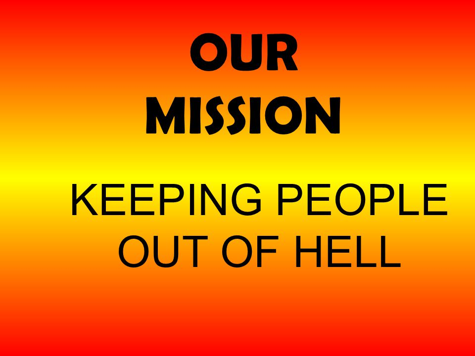 OUR MISSION KEEPING PEOPLE OUT OF HELL