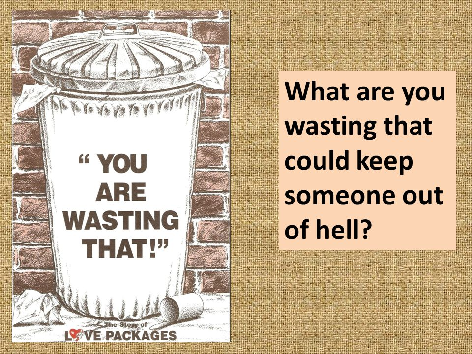 What are you wasting that could keep someone out of hell?