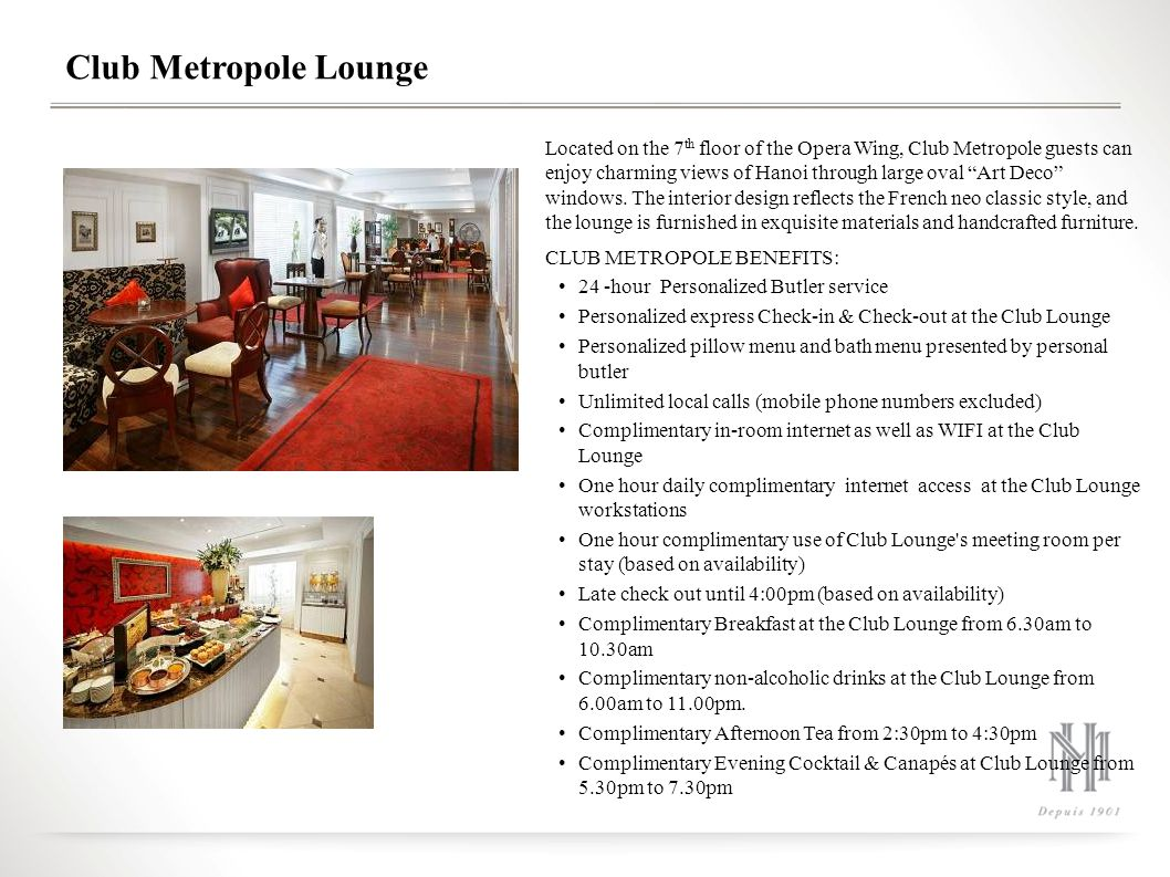 Club Metropole Lounge Located on the 7 th floor of the Opera Wing, Club Metropole guests can enjoy charming views of Hanoi through large oval Art Deco windows.