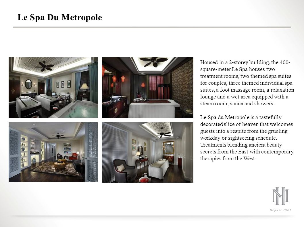 Le Spa Du Metropole Housed in a 2-storey building, the 400- square-meter Le Spa houses two treatment rooms, two themed spa suites for couples, three themed individual spa suites, a foot massage room, a relaxation lounge and a wet area equipped with a steam room, sauna and showers.