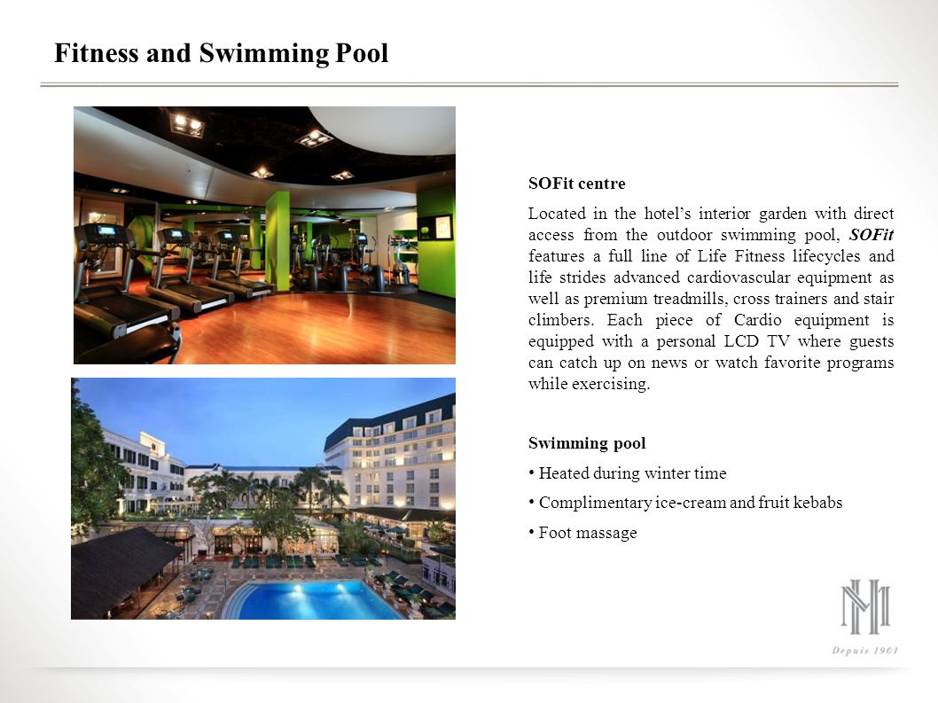 Fitness and Swimming Pool SOFit centre Located in the hotel's interior garden with direct access from the outdoor swimming pool, SOFit features a full line of Life Fitness lifecycles and life strides advanced cardiovascular equipment as well as premium treadmills, cross trainers and stair climbers.