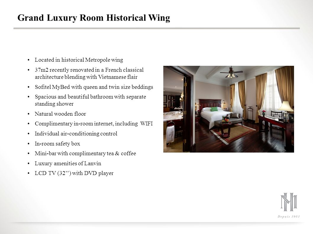 Grand Luxury Room Historical Wing Located in historical Metropole wing 37m2 recently renovated in a French classical architecture blending with Vietnamese flair Sofitel MyBed with queen and twin size beddings Spacious and beautiful bathroom with separate standing shower Natural wooden floor Complimentary in-room internet, including WIFI Individual air-conditioning control In-room safety box Mini-bar with complimentary tea & coffee Luxury amenities of Lanvin LCD TV (32'') with DVD player