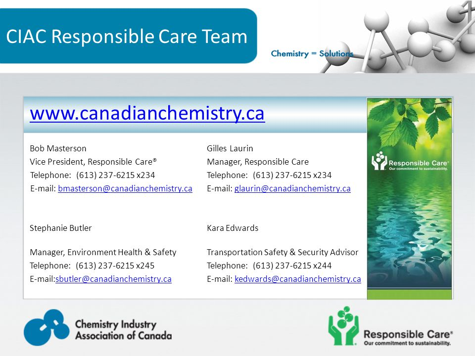 CIAC Responsible Care Team www.canadianchemistry.ca Bob MastersonGilles Laurin Vice President, Responsible Care®Manager, Responsible Care Telephone: (613) 237-6215 x234 E-mail: bmasterson@canadianchemistry.ca E-mail: glaurin@canadianchemistry.cabmasterson@canadianchemistry.caglaurin@canadianchemistry.ca Stephanie ButlerKara Edwards Manager, Environment Health & SafetyTransportation Safety & Security Advisor Telephone: (613) 237-6215 x245Telephone: (613) 237-6215 x244 E-mail:sbutler@canadianchemistry.caE-mail: kedwards@canadianchemistry.casbutler@canadianchemistry.cakedwards@canadianchemistry.ca