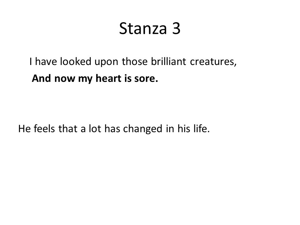 Stanza 3 I have looked upon those brilliant creatures, And now my heart is sore.