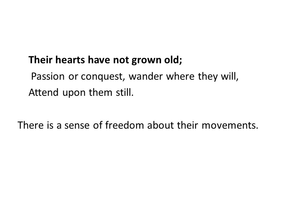 Their hearts have not grown old; Passion or conquest, wander where they will, Attend upon them still.