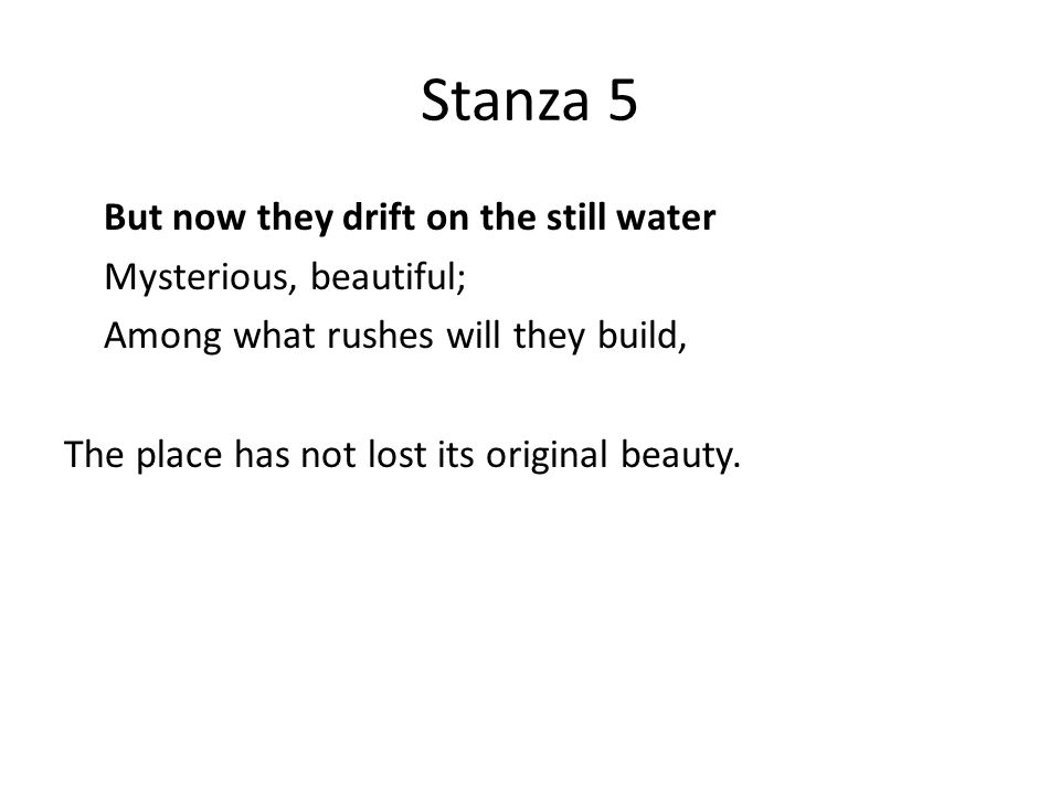 Stanza 5 But now they drift on the still water Mysterious, beautiful; Among what rushes will they build, The place has not lost its original beauty.