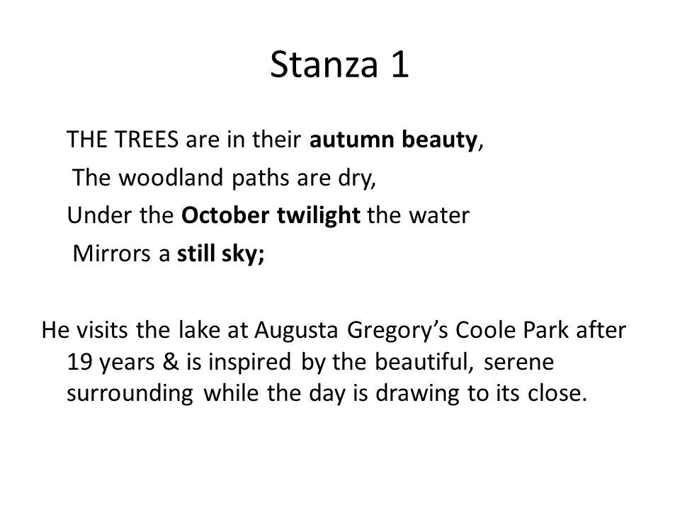 Stanza 1 THE TREES are in their autumn beauty, The woodland paths are dry, Under the October twilight the water Mirrors a still sky; He visits the lake at Augusta Gregory's Coole Park after 19 years & is inspired by the beautiful, serene surrounding while the day is drawing to its close.