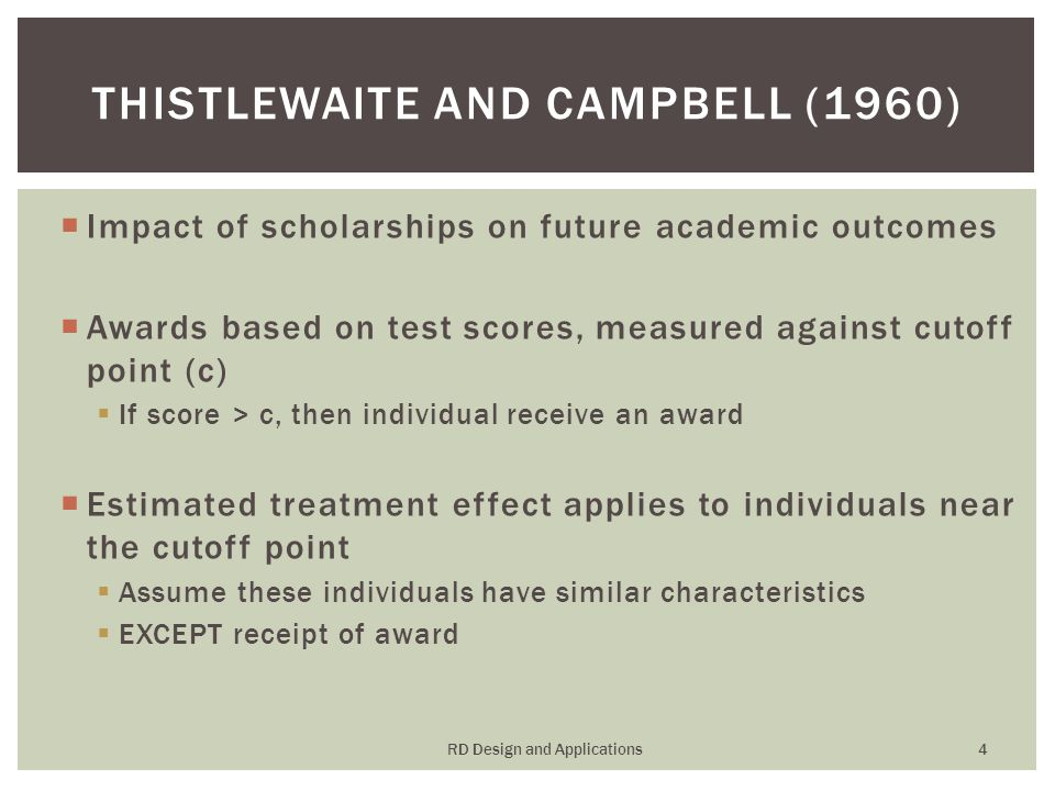  Impact of scholarships on future academic outcomes  Awards based on test scores, measured against cutoff point (c)  If score > c, then individual receive an award  Estimated treatment effect applies to individuals near the cutoff point  Assume these individuals have similar characteristics  EXCEPT receipt of award THISTLEWAITE AND CAMPBELL (1960) RD Design and Applications 4