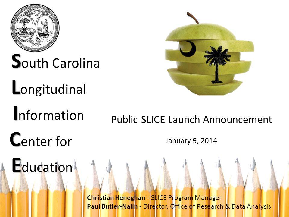 S L I C E S outh Carolina L ongitudinal I nformation C enter for E ducation Public SLICE Launch Announcement January 9, 2014 Christian Heneghan - SLIC