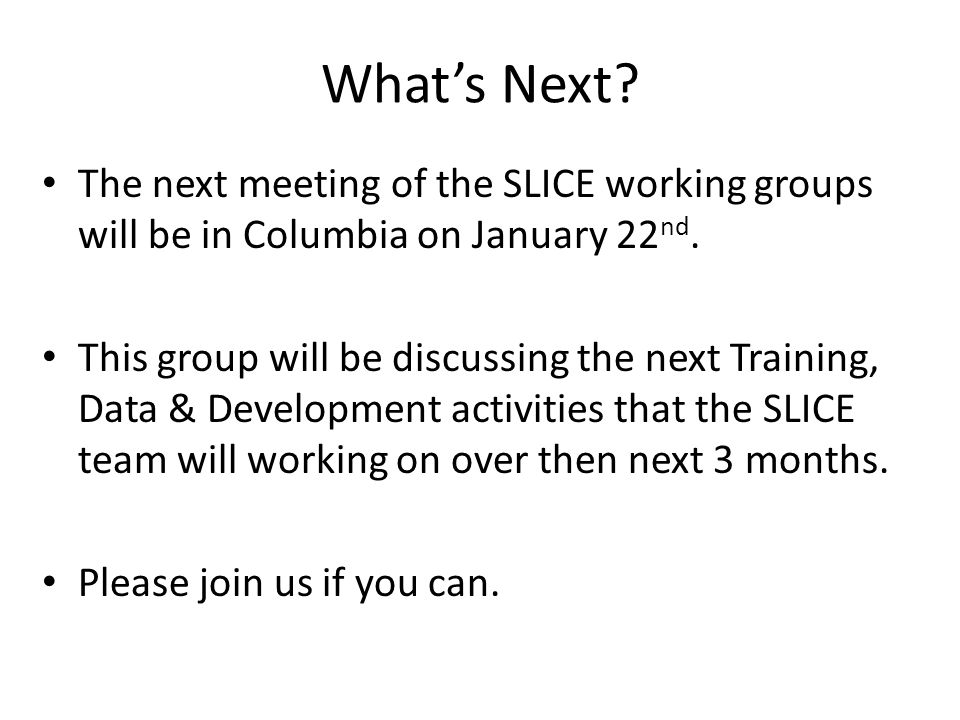 What's Next? The next meeting of the SLICE working groups will be in Columbia on January 22 nd. This group will be discussing the next Training, Data