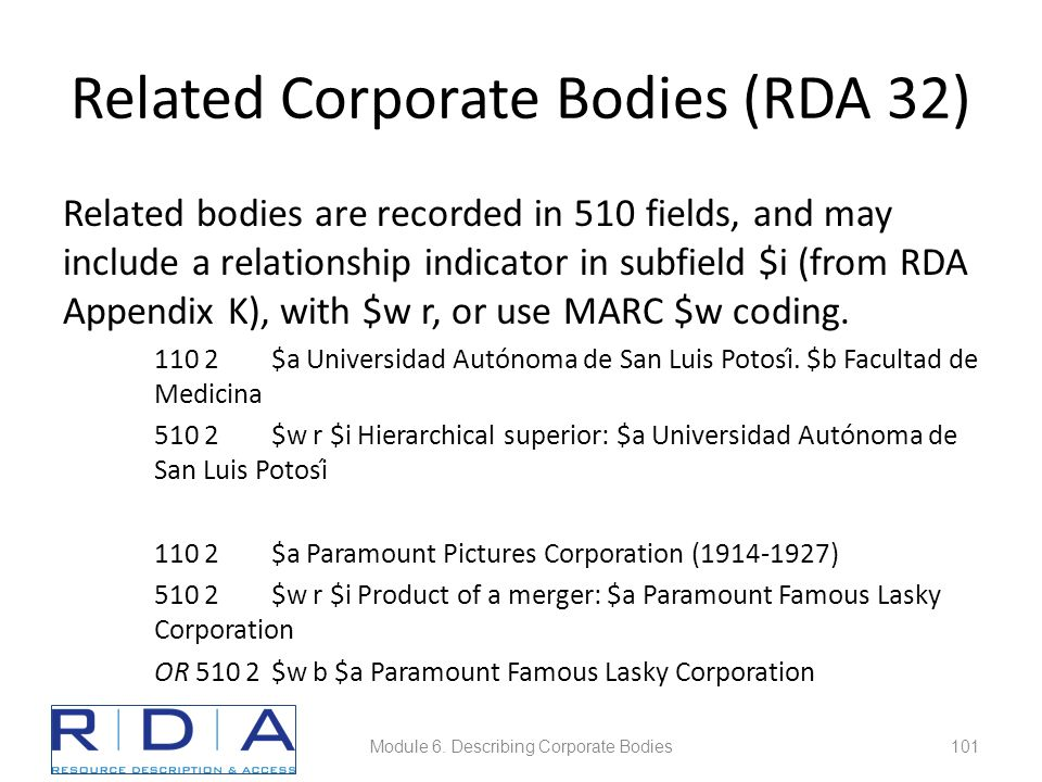Related Corporate Bodies (RDA 32) Related bodies are recorded in 510 fields, and may include a relationship indicator in subfield $i (from RDA Appendix K), with $w r, or use MARC $w coding.