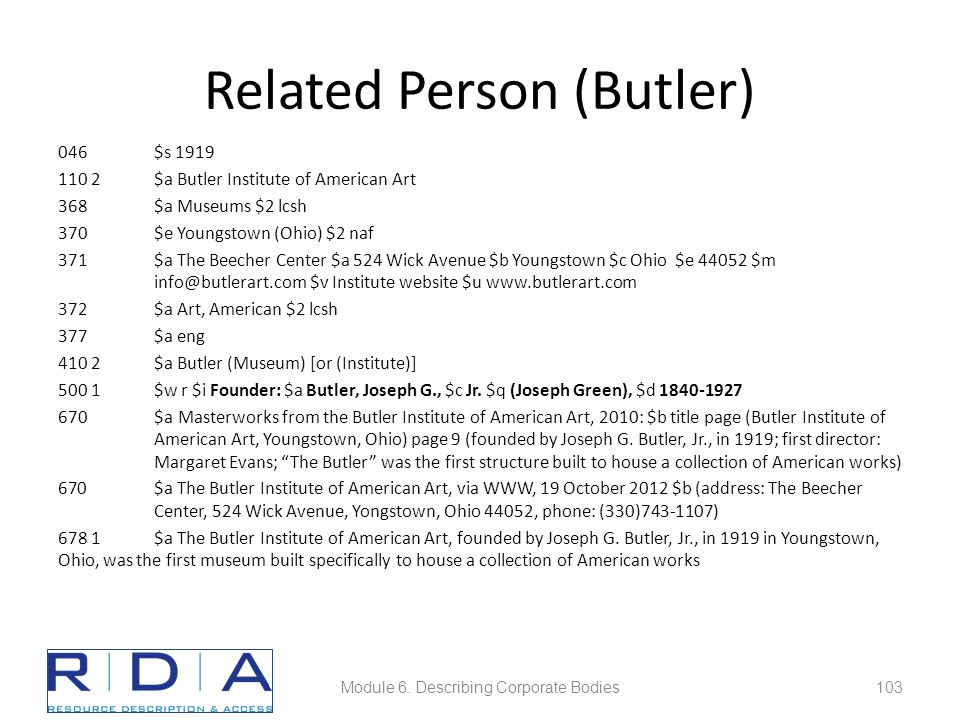 Related Person (Butler) 046$s 1919 110 2$a Butler Institute of American Art 368$a Museums $2 lcsh 370$e Youngstown (Ohio) $2 naf 371$a The Beecher Center $a 524 Wick Avenue $b Youngstown $c Ohio $e 44052 $m info@butlerart.com $v Institute website $u www.butlerart.com 372$a Art, American $2 lcsh 377$a eng 410 2$a Butler (Museum) [or (Institute)] 500 1$w r $i Founder: $a Butler, Joseph G., $c Jr.
