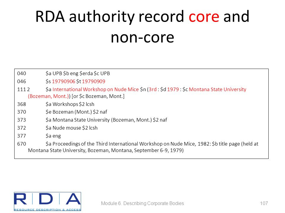 RDA authority record core and non-core 040$a UPB $b eng $erda $c UPB 046$s 19790906 $t 19790909 111 2$a International Workshop on Nude Mice $n (3rd : $d 1979 : $c Montana State University (Bozeman, Mont.)) [or $c Bozeman, Mont.] 368$a Workshops $2 lcsh 370 $e Bozeman (Mont.) $2 naf 373$a Montana State University (Bozeman, Mont.) $2 naf 372$a Nude mouse $2 lcsh 377$a eng 670$a Proceedings of the Third International Workshop on Nude Mice, 1982: $b title page (held at Montana State University, Bozeman, Montana, September 6-9, 1979) Module 6.