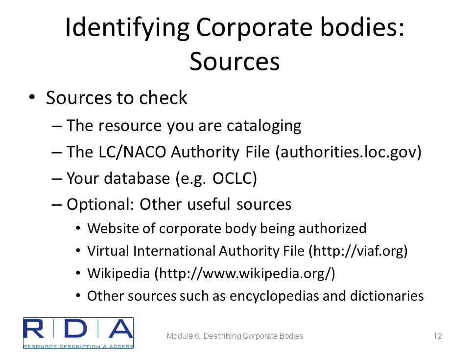 Identifying Corporate bodies: Sources Sources to check – The resource you are cataloging – The LC/NACO Authority File (authorities.loc.gov) – Your database (e.g.