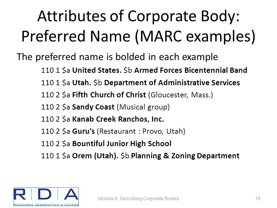 Attributes of Corporate Body: Preferred Name (MARC examples) The preferred name is bolded in each example 110 1 $a United States.