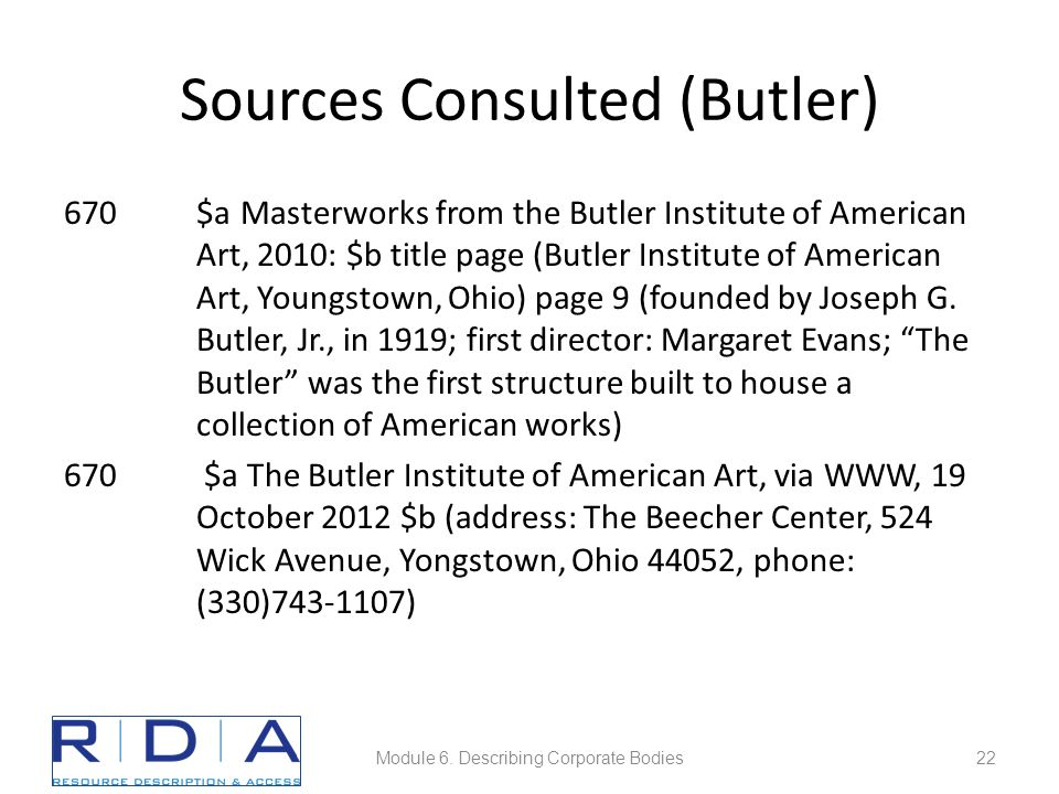 Sources Consulted (Butler) 670$a Masterworks from the Butler Institute of American Art, 2010: $b title page (Butler Institute of American Art, Youngstown, Ohio) page 9 (founded by Joseph G.