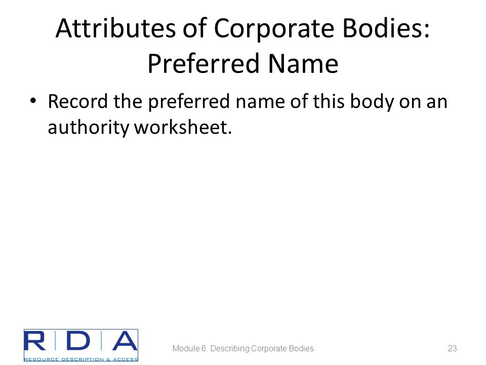 Attributes of Corporate Bodies: Preferred Name Record the preferred name of this body on an authority worksheet.