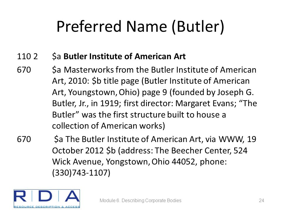 Preferred Name (Butler) 110 2$a Butler Institute of American Art 670$a Masterworks from the Butler Institute of American Art, 2010: $b title page (Butler Institute of American Art, Youngstown, Ohio) page 9 (founded by Joseph G.