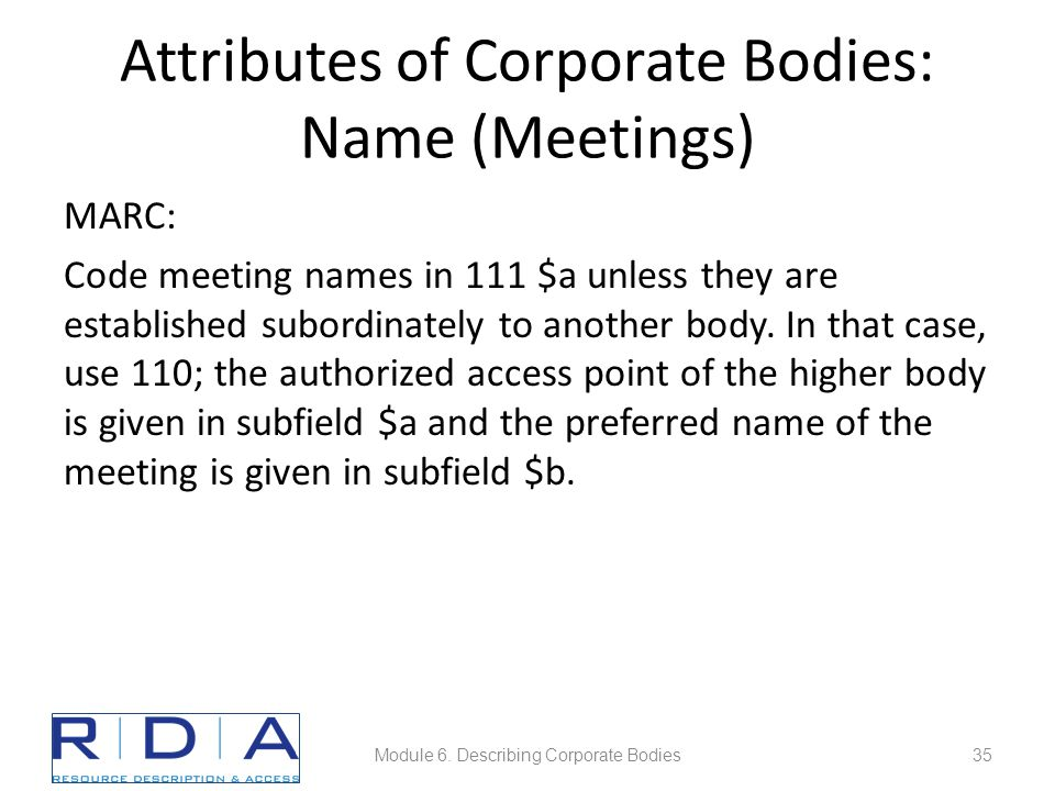 Attributes of Corporate Bodies: Name (Meetings) MARC: Code meeting names in 111 $a unless they are established subordinately to another body. In that