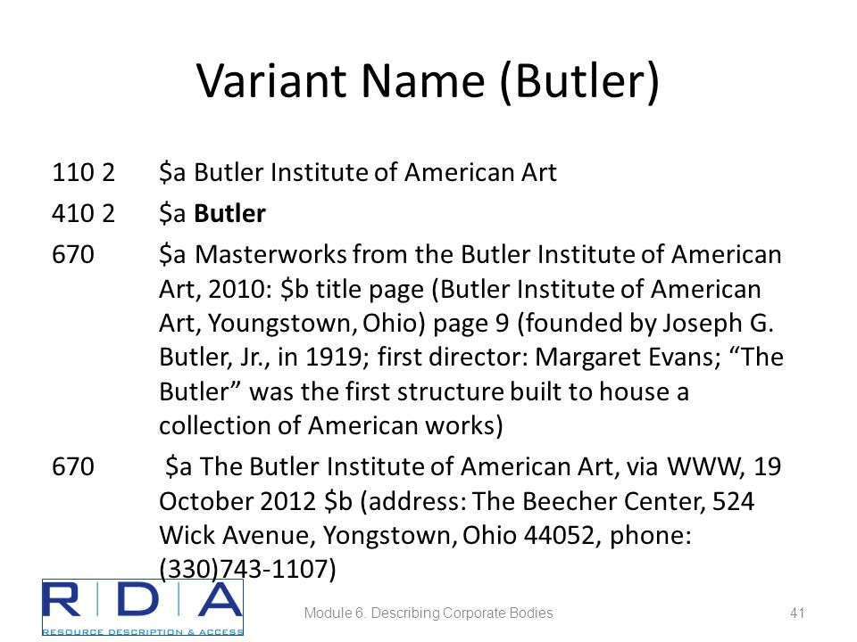 Variant Name (Butler) 110 2$a Butler Institute of American Art 410 2$a Butler 670$a Masterworks from the Butler Institute of American Art, 2010: $b title page (Butler Institute of American Art, Youngstown, Ohio) page 9 (founded by Joseph G.