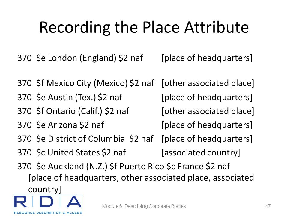 Recording the Place Attribute 370 $e London (England) $2 naf[place of headquarters] 370 $f Mexico City (Mexico) $2 naf [other associated place] 370 $e Austin (Tex.) $2 naf [place of headquarters] 370 $f Ontario (Calif.) $2 naf [other associated place] 370 $e Arizona $2 naf[place of headquarters] 370 $e District of Columbia $2 naf[place of headquarters] 370 $c United States $2 naf[associated country] 370 $e Auckland (N.Z.) $f Puerto Rico $c France $2 naf [place of headquarters, other associated place, associated country] Module 6.