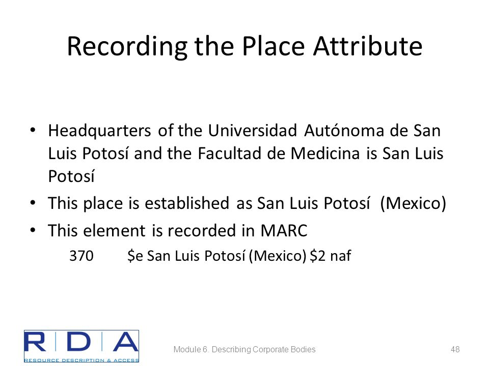 Recording the Place Attribute Headquarters of the Universidad Autónoma de San Luis Potosí and the Facultad de Medicina is San Luis Potosí This place is established as San Luis Potosí (Mexico) This element is recorded in MARC 370 $e San Luis Potosí (Mexico) $2 naf Module 6.