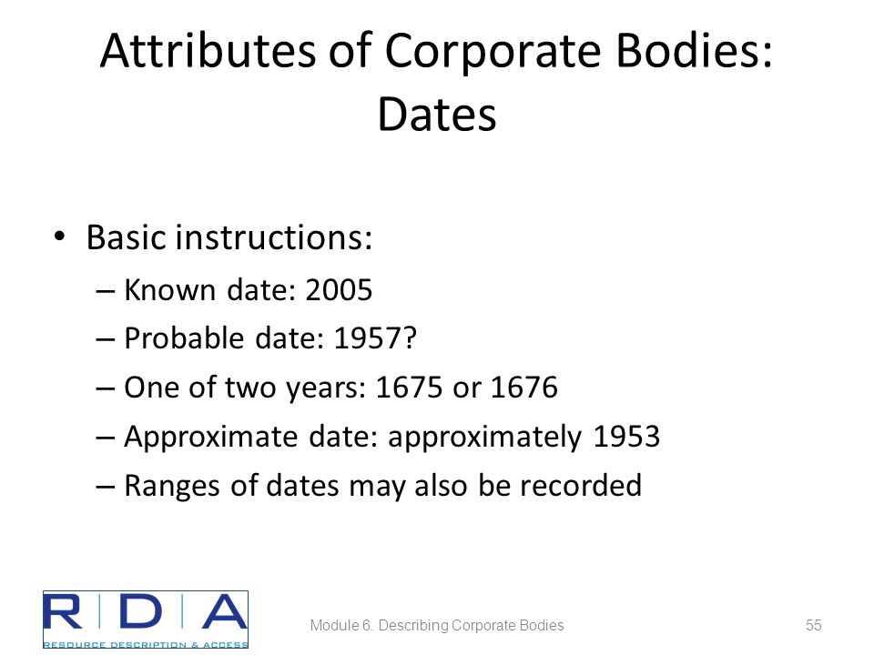 Attributes of Corporate Bodies: Dates Basic instructions: – Known date: 2005 – Probable date: 1957? – One of two years: 1675 or 1676 – Approximate dat