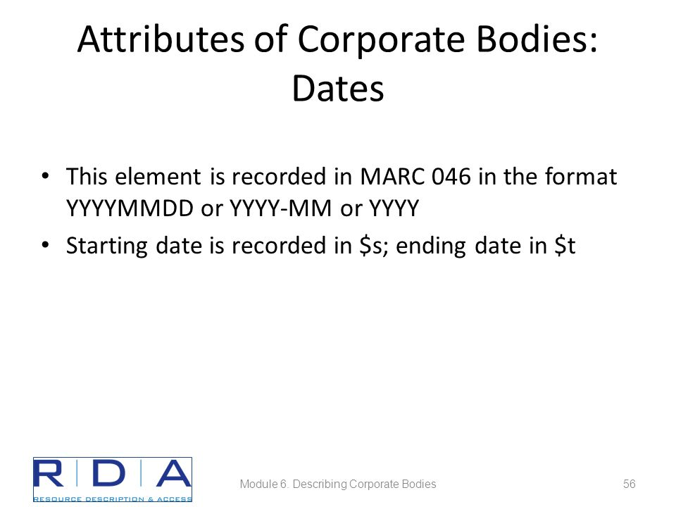 Attributes of Corporate Bodies: Dates This element is recorded in MARC 046 in the format YYYYMMDD or YYYY-MM or YYYY Starting date is recorded in $s; ending date in $t Module 6.