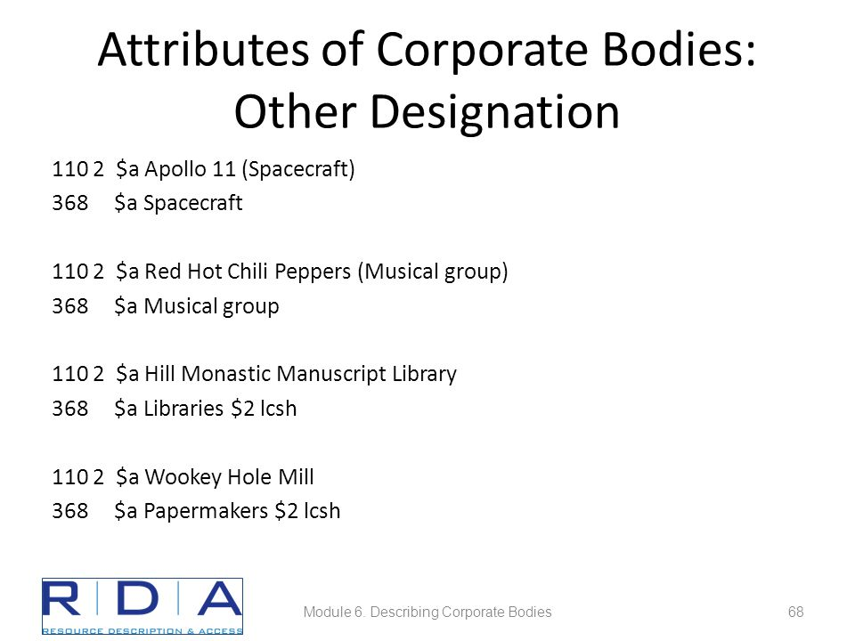Attributes of Corporate Bodies: Other Designation 110 2 $a Apollo 11 (Spacecraft) 368 $a Spacecraft 110 2 $a Red Hot Chili Peppers (Musical group) 368 $a Musical group 110 2 $a Hill Monastic Manuscript Library 368 $a Libraries $2 lcsh 110 2 $a Wookey Hole Mill 368 $a Papermakers $2 lcsh Module 6.