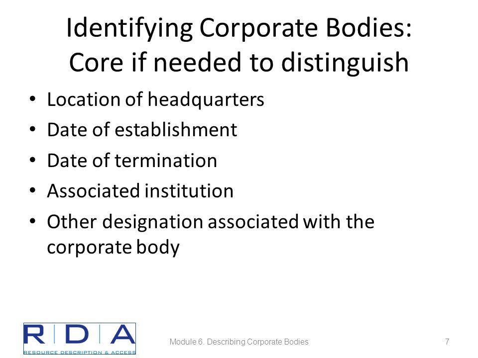 Identifying Corporate Bodies: Core if needed to distinguish Location of headquarters Date of establishment Date of termination Associated institution
