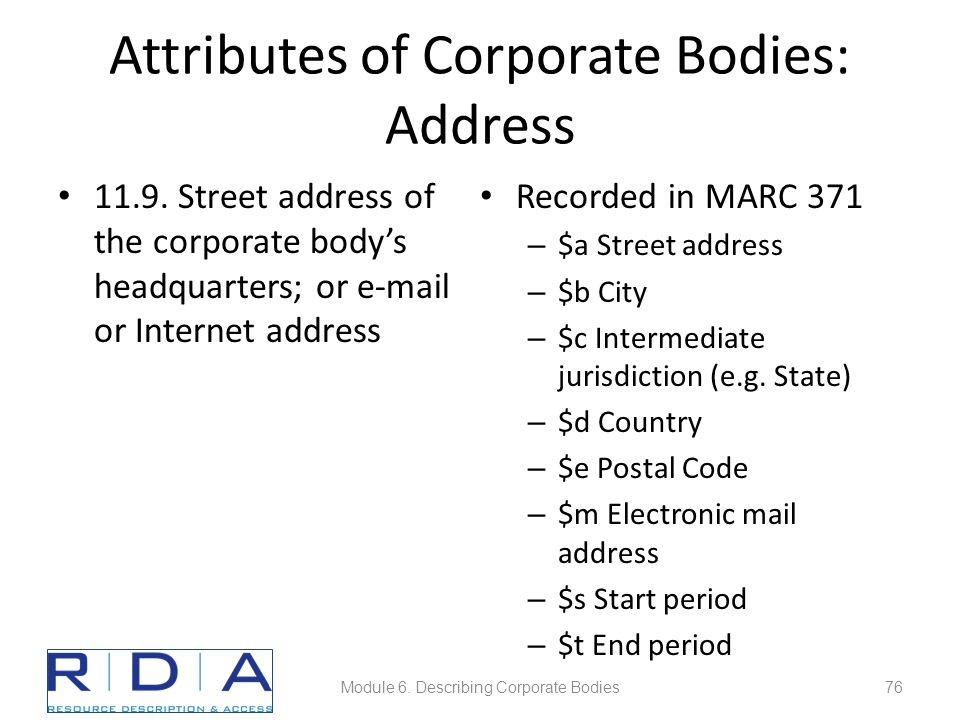 Attributes of Corporate Bodies: Address 11.9. Street address of the corporate body's headquarters; or e-mail or Internet address Recorded in MARC 371