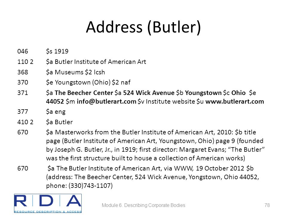 Address (Butler) 046$s 1919 110 2$a Butler Institute of American Art 368$a Museums $2 lcsh 370$e Youngstown (Ohio) $2 naf 371$a The Beecher Center $a 524 Wick Avenue $b Youngstown $c Ohio $e 44052 $m info@butlerart.com $v Institute website $u www.butlerart.com 377$a eng 410 2$a Butler 670$a Masterworks from the Butler Institute of American Art, 2010: $b title page (Butler Institute of American Art, Youngstown, Ohio) page 9 (founded by Joseph G.