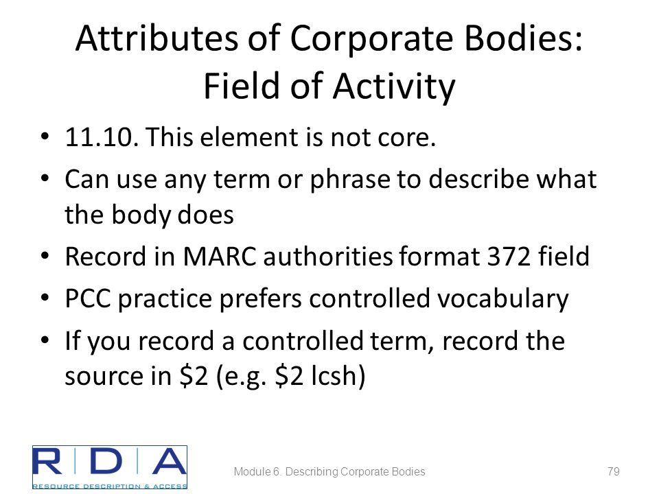 Attributes of Corporate Bodies: Field of Activity 11.10. This element is not core. Can use any term or phrase to describe what the body does Record in