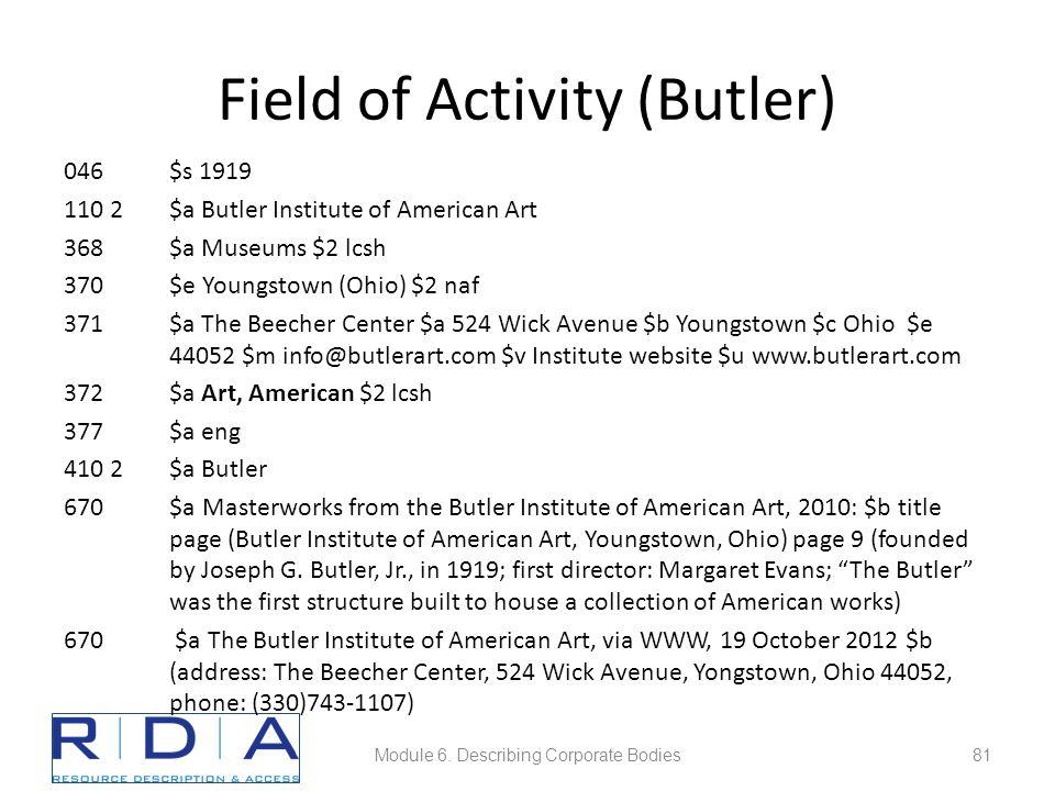 Field of Activity (Butler) 046$s 1919 110 2$a Butler Institute of American Art 368$a Museums $2 lcsh 370$e Youngstown (Ohio) $2 naf 371$a The Beecher Center $a 524 Wick Avenue $b Youngstown $c Ohio $e 44052 $m info@butlerart.com $v Institute website $u www.butlerart.com 372$a Art, American $2 lcsh 377$a eng 410 2$a Butler 670$a Masterworks from the Butler Institute of American Art, 2010: $b title page (Butler Institute of American Art, Youngstown, Ohio) page 9 (founded by Joseph G.