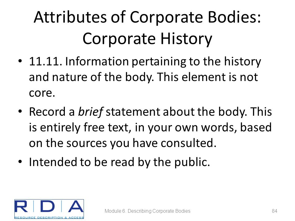 Attributes of Corporate Bodies: Corporate History 11.11. Information pertaining to the history and nature of the body. This element is not core. Recor