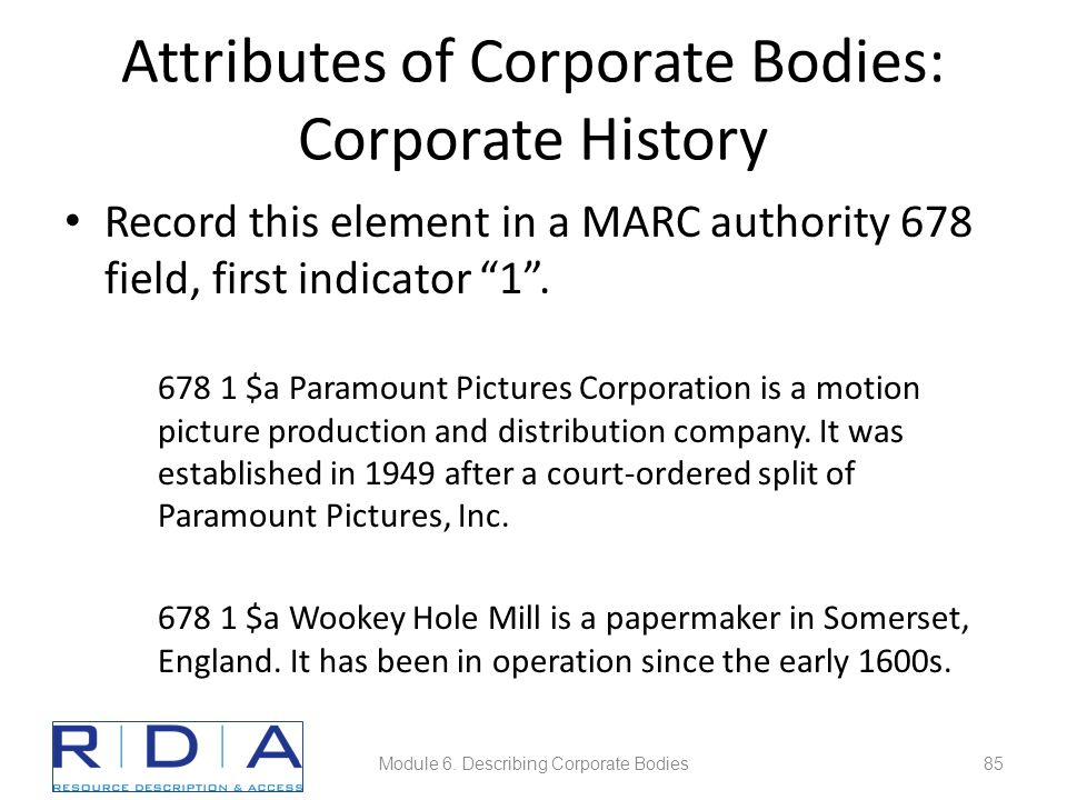 """Attributes of Corporate Bodies: Corporate History Record this element in a MARC authority 678 field, first indicator """"1"""". 678 1 $a Paramount Pictures"""