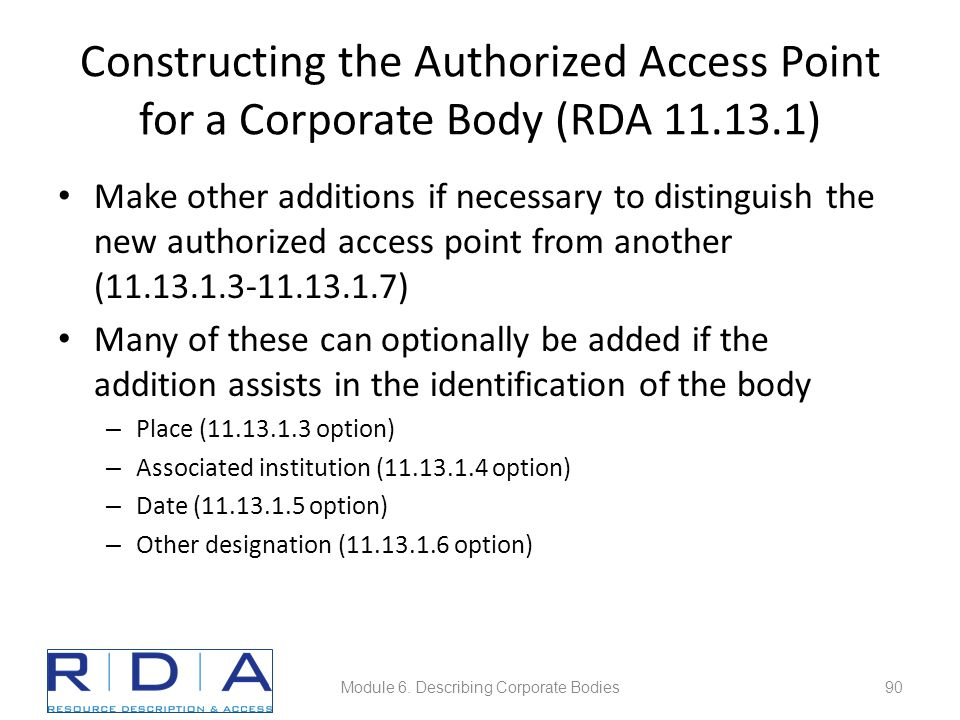 Constructing the Authorized Access Point for a Corporate Body (RDA 11.13.1) Make other additions if necessary to distinguish the new authorized access