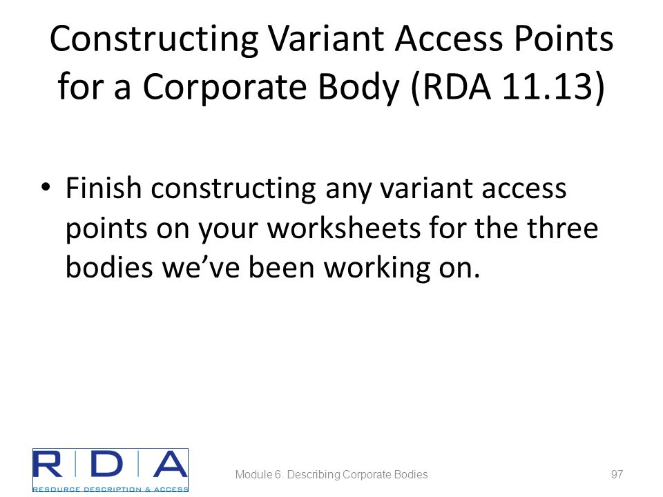 Constructing Variant Access Points for a Corporate Body (RDA 11.13) Finish constructing any variant access points on your worksheets for the three bod