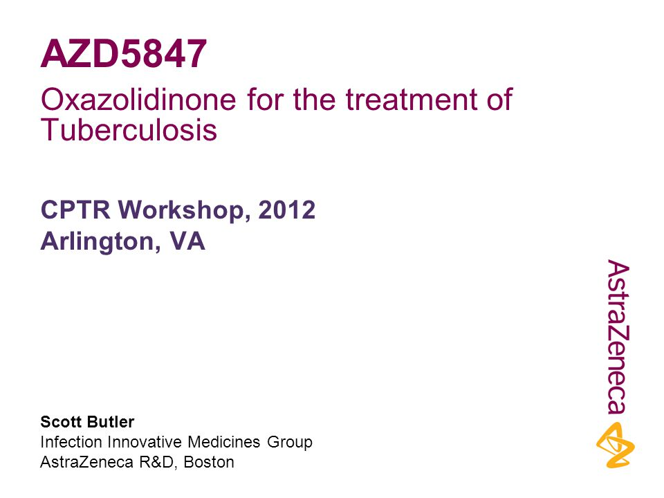 Scott Butler Infection Innovative Medicines Group AstraZeneca R&D, Boston CPTR Workshop, 2012 Arlington, VA AZD5847 Oxazolidinone for the treatment of Tuberculosis