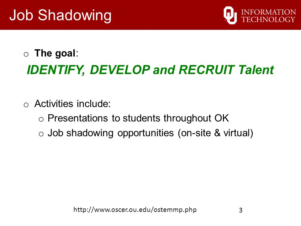 Job Shadowing o The goal: IDENTIFY, DEVELOP and RECRUIT Talent o Activities include: o Presentations to students throughout OK o Job shadowing opportu