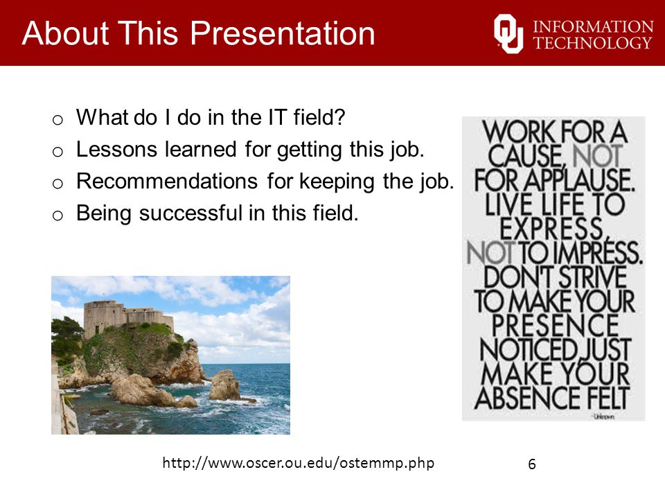 About This Presentation o What do I do in the IT field? o Lessons learned for getting this job. o Recommendations for keeping the job. o Being success
