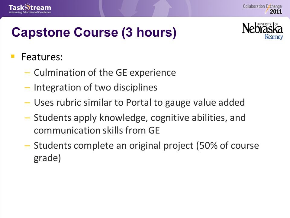 Capstone Course (3 hours)  Features: –Culmination of the GE experience –Integration of two disciplines –Uses rubric similar to Portal to gauge value added –Students apply knowledge, cognitive abilities, and communication skills from GE –Students complete an original project (50% of course grade)