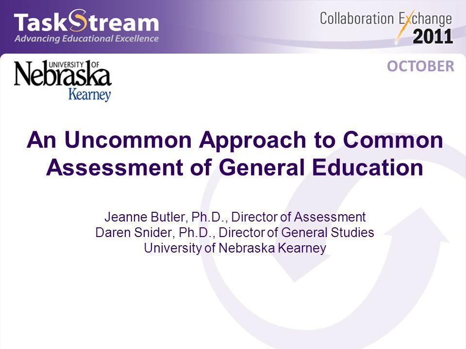 OCTOBER An Uncommon Approach to Common Assessment of General Education Jeanne Butler, Ph.D., Director of Assessment Daren Snider, Ph.D., Director of General Studies University of Nebraska Kearney