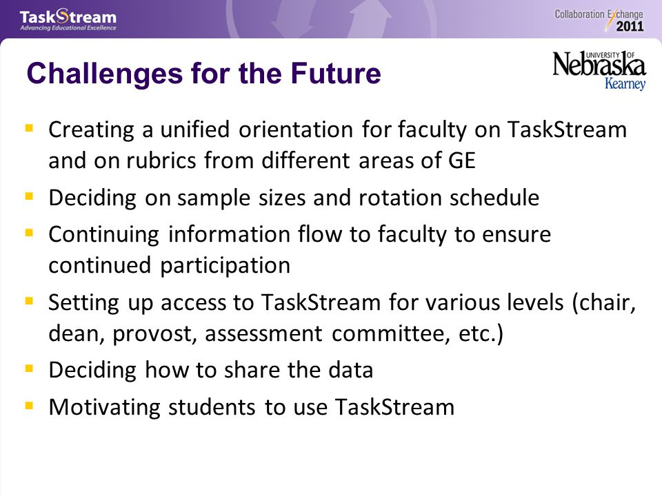 Challenges for the Future  Creating a unified orientation for faculty on TaskStream and on rubrics from different areas of GE  Deciding on sample sizes and rotation schedule  Continuing information flow to faculty to ensure continued participation  Setting up access to TaskStream for various levels (chair, dean, provost, assessment committee, etc.)  Deciding how to share the data  Motivating students to use TaskStream