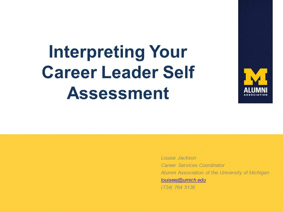 Interpreting Your Career Leader Self Assessment Louise Jackson Career Services Coordinator Alumni Association of the University of Michigan louiseej@umich.edu (734) 764 5136