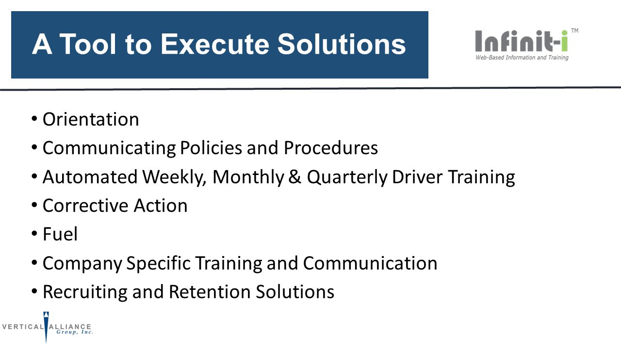 A Tool to Execute Solutions Orientation Communicating Policies and Procedures Automated Weekly, Monthly & Quarterly Driver Training Corrective Action Fuel Company Specific Training and Communication Recruiting and Retention Solutions