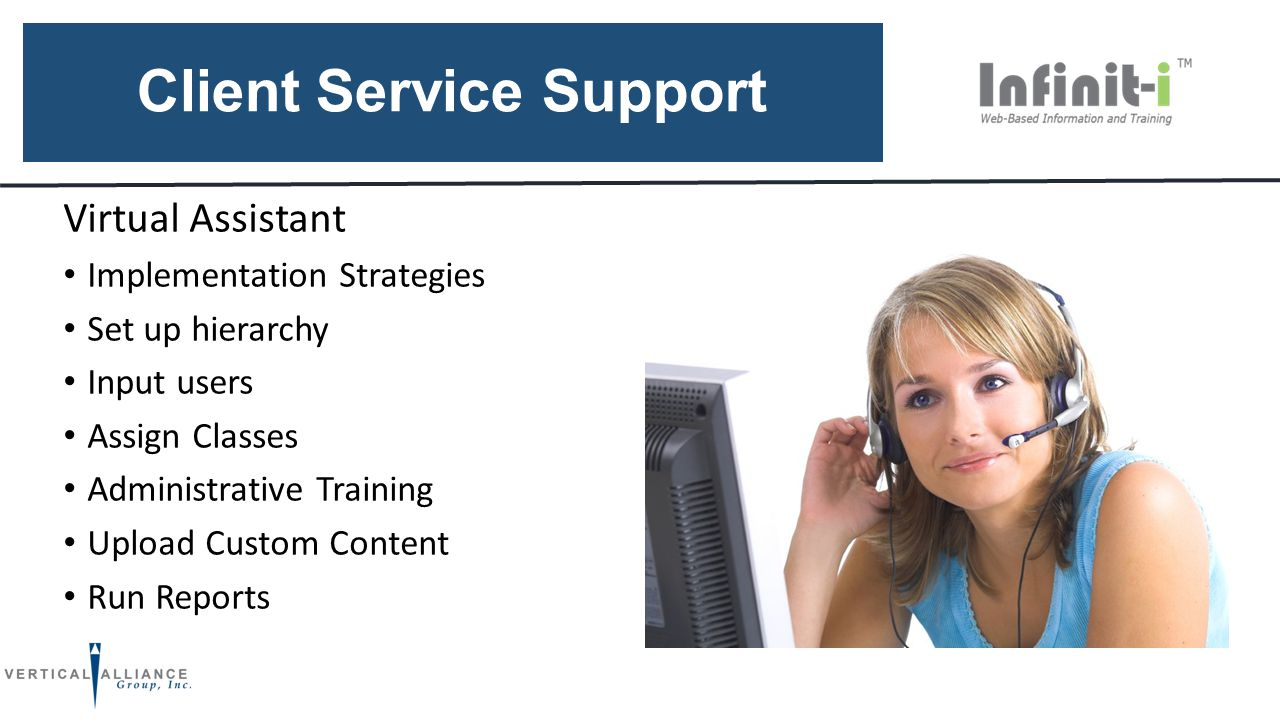 Client Service Support Virtual Assistant Implementation Strategies Set up hierarchy Input users Assign Classes Administrative Training Upload Custom Content Run Reports