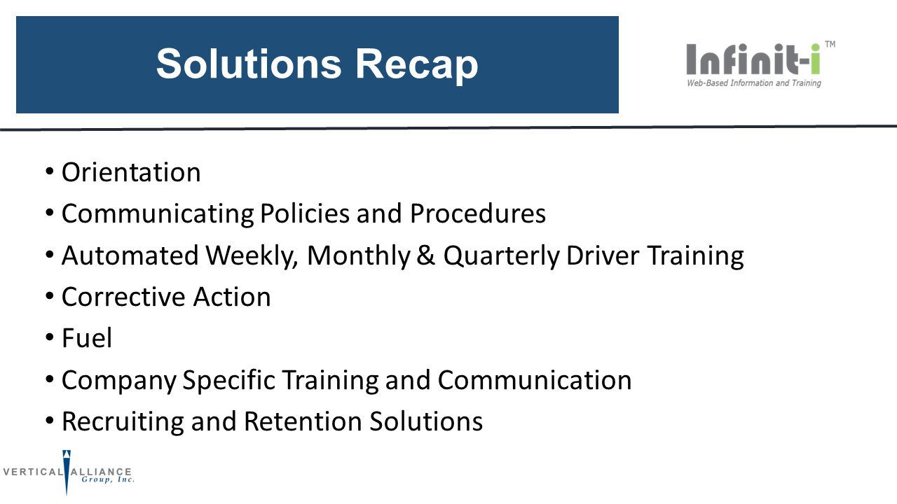 Solutions Recap Orientation Communicating Policies and Procedures Automated Weekly, Monthly & Quarterly Driver Training Corrective Action Fuel Company Specific Training and Communication Recruiting and Retention Solutions